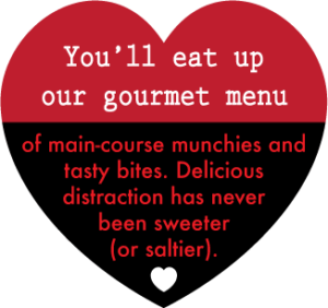 You'll eat up our menu of main-course munchies and tasty bites. Delicious distraction has never been sweeter (or saltier).